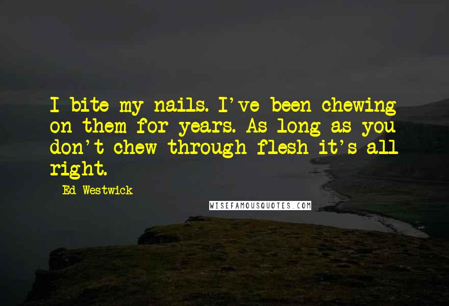 Ed Westwick quotes: I bite my nails. I've been chewing on them for years. As long as you don't chew through flesh it's all right.