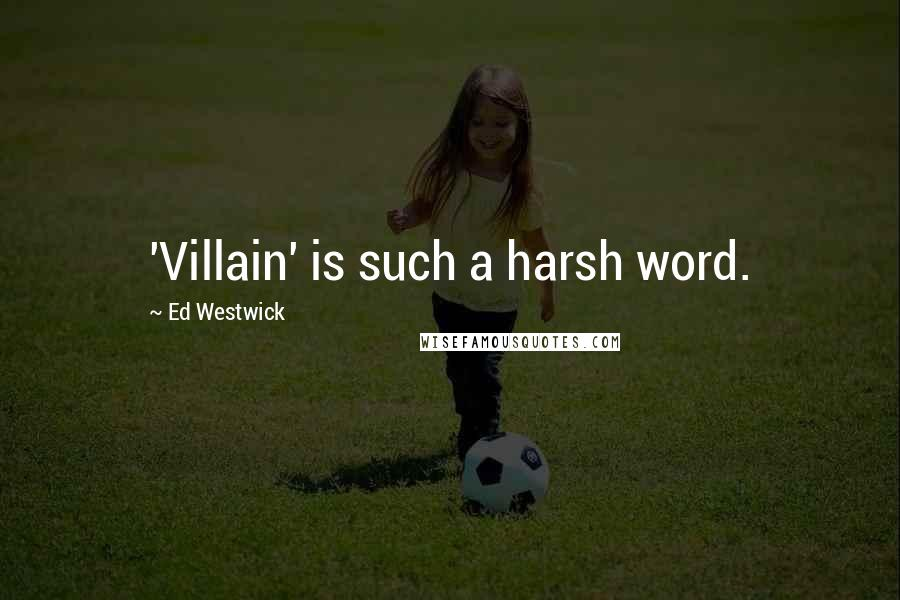 Ed Westwick quotes: 'Villain' is such a harsh word.