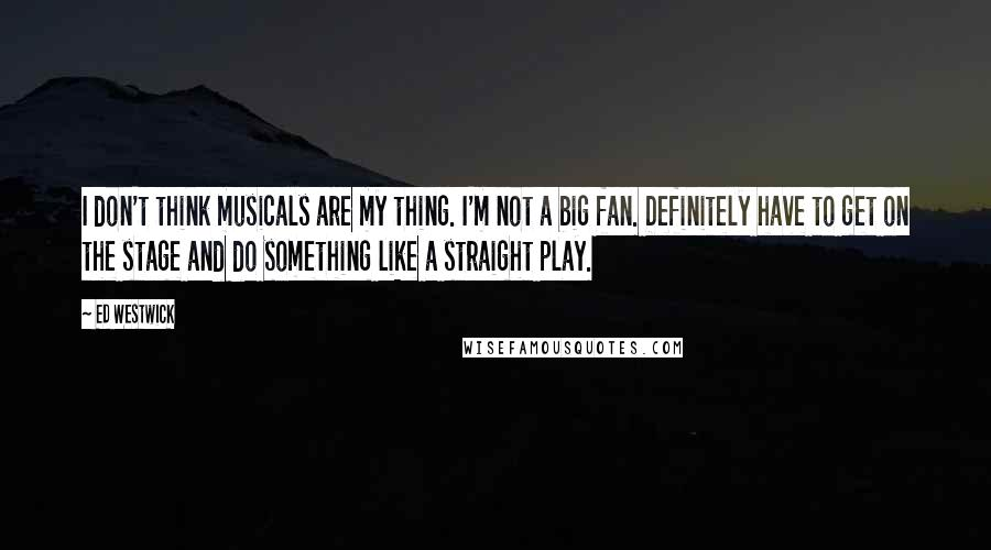Ed Westwick quotes: I don't think musicals are my thing. I'm not a big fan. Definitely have to get on the stage and do something like a straight play.