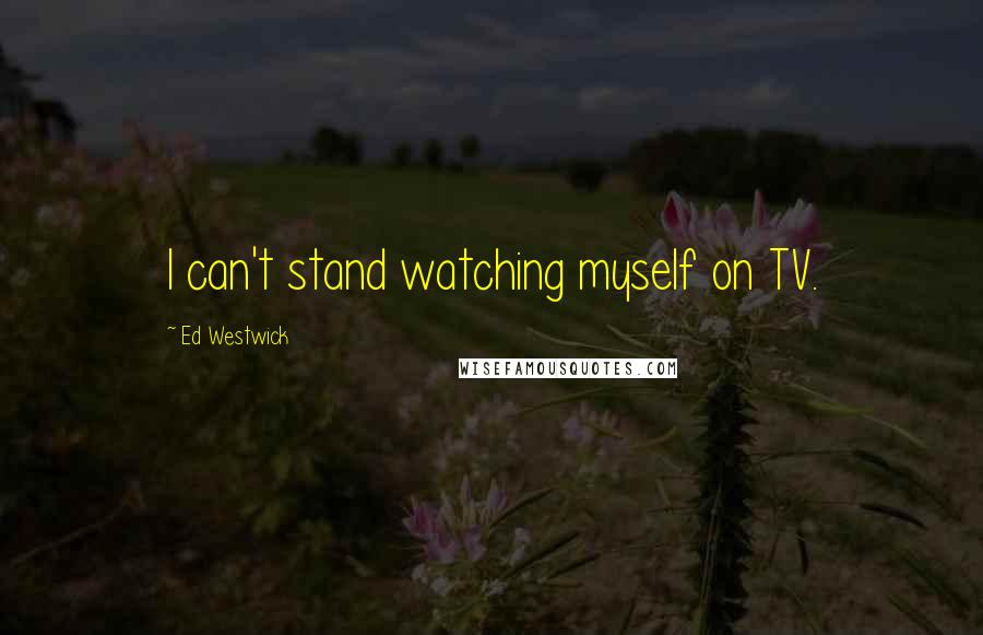 Ed Westwick quotes: I can't stand watching myself on TV.