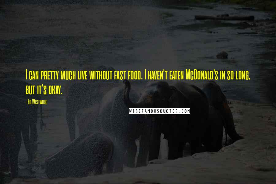 Ed Westwick quotes: I can pretty much live without fast food. I haven't eaten McDonald's in so long, but it's okay.