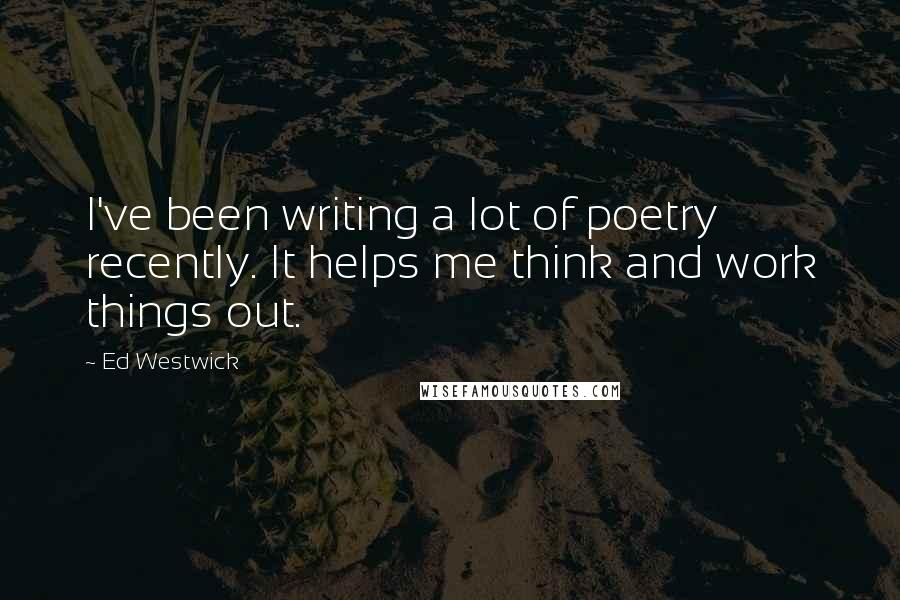Ed Westwick quotes: I've been writing a lot of poetry recently. It helps me think and work things out.
