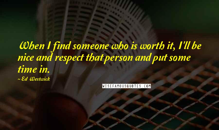 Ed Westwick quotes: When I find someone who is worth it, I'll be nice and respect that person and put some time in.