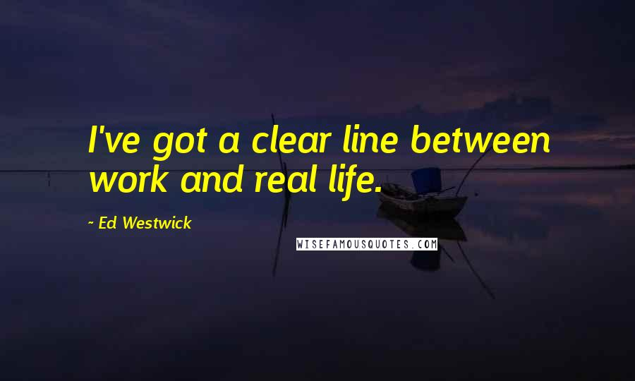 Ed Westwick quotes: I've got a clear line between work and real life.