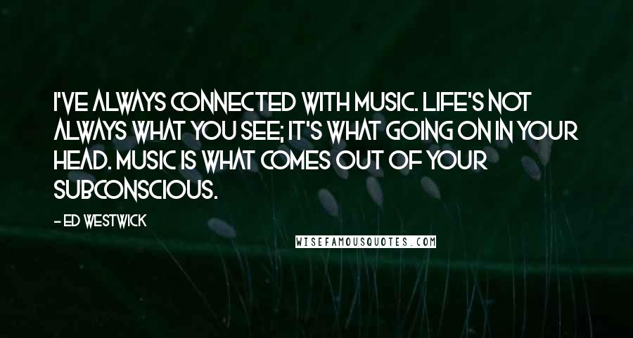 Ed Westwick quotes: I've always connected with music. Life's not always what you see; it's what going on in your head. Music is what comes out of your subconscious.