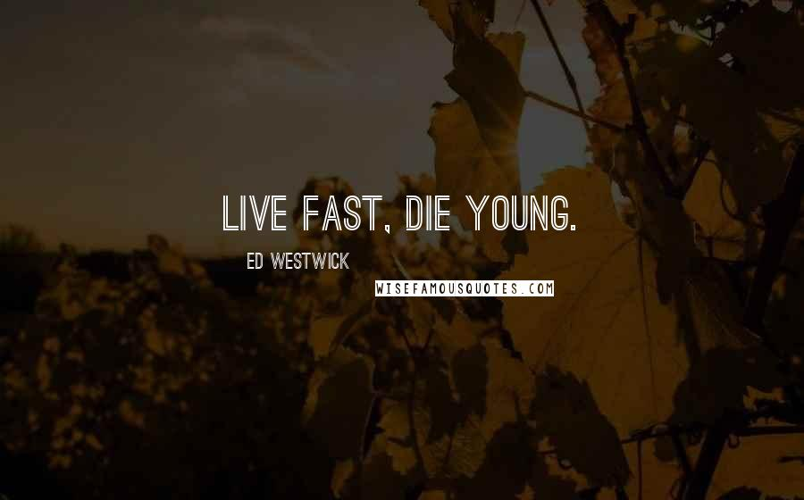 Ed Westwick quotes: Live fast, die young.