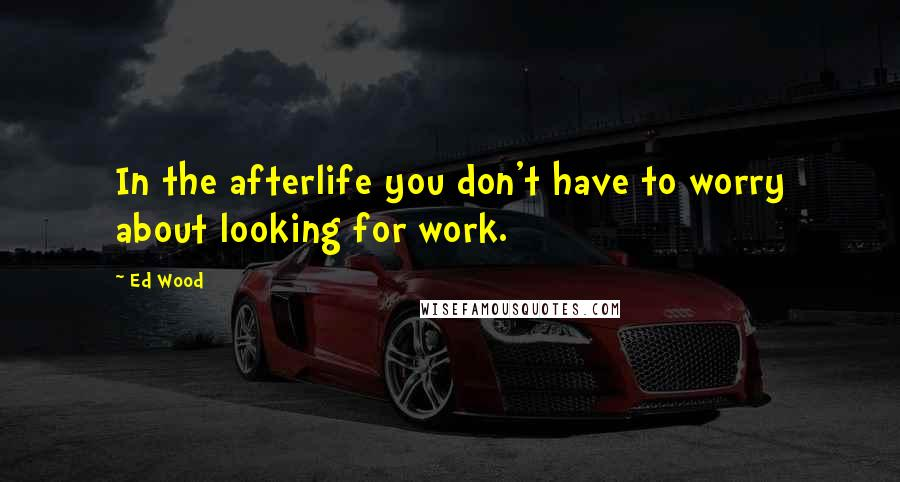 Ed Wood quotes: In the afterlife you don't have to worry about looking for work.