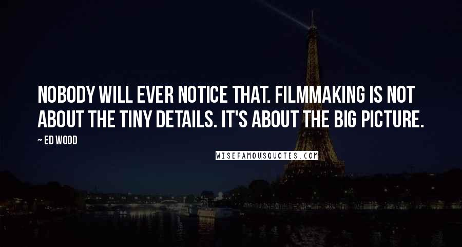 Ed Wood quotes: Nobody will ever notice that. Filmmaking is not about the tiny details. It's about the big picture.