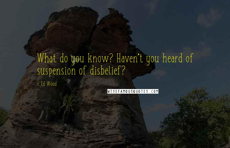 Ed Wood quotes: What do you know? Haven't you heard of suspension of disbelief?