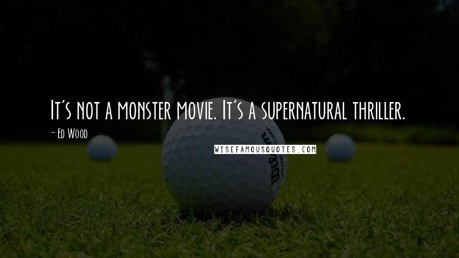 Ed Wood quotes: It's not a monster movie. It's a supernatural thriller.