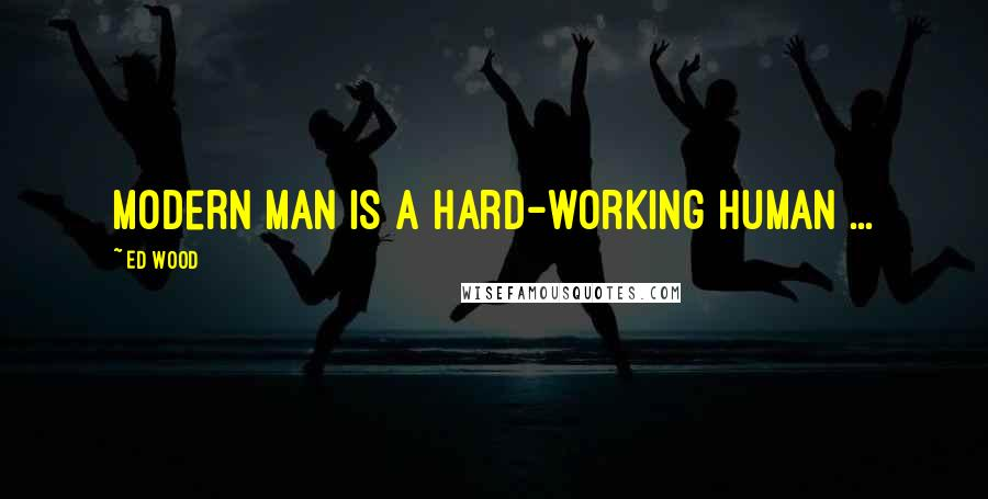 Ed Wood quotes: Modern man is a hard-working human ...