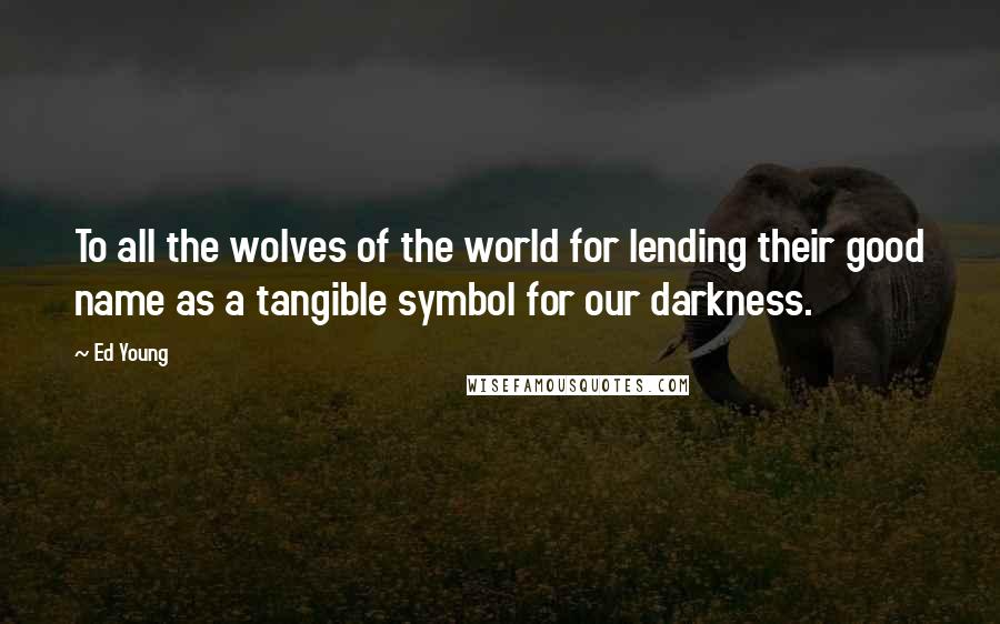 Ed Young quotes: To all the wolves of the world for lending their good name as a tangible symbol for our darkness.