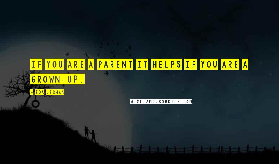 Eda LeShan quotes: If you are a parent it helps if you are a grown-up.