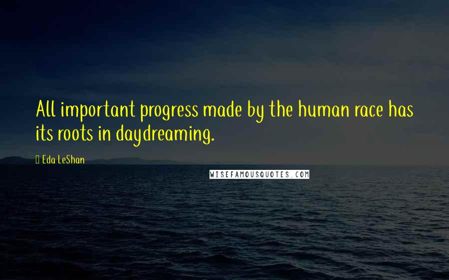 Eda LeShan quotes: All important progress made by the human race has its roots in daydreaming.