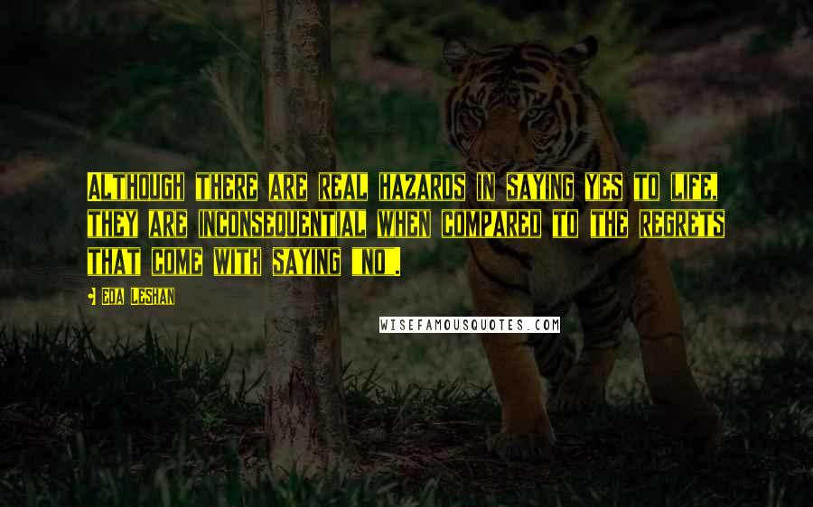 """Eda LeShan quotes: Although there are real hazards in saying yes to life, they are inconsequential when compared to the regrets that come with saying """"no""""."""