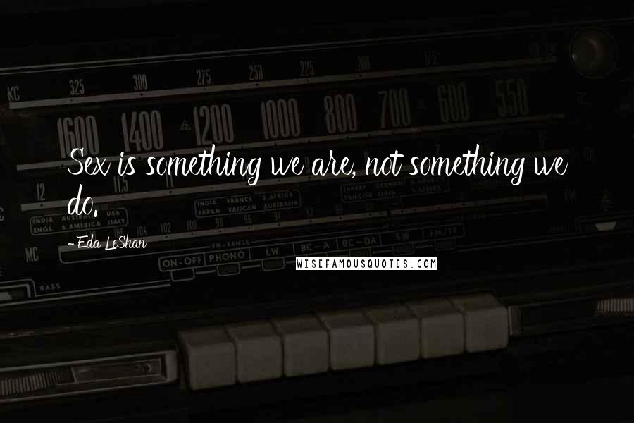 Eda LeShan quotes: Sex is something we are, not something we do.
