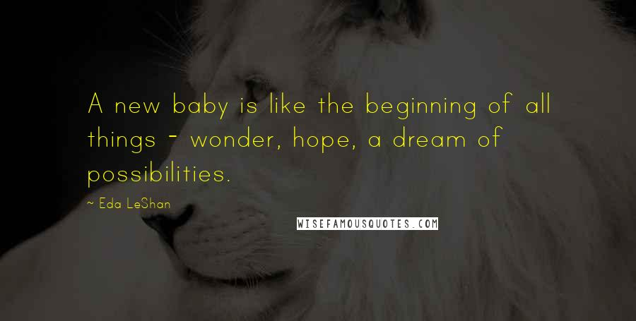 Eda LeShan quotes: A new baby is like the beginning of all things - wonder, hope, a dream of possibilities.