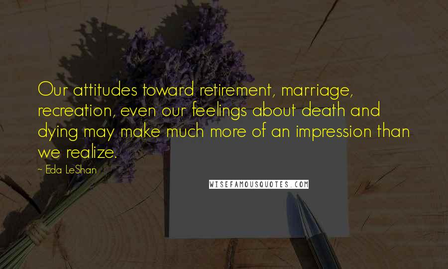 Eda LeShan quotes: Our attitudes toward retirement, marriage, recreation, even our feelings about death and dying may make much more of an impression than we realize.