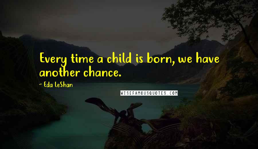 Eda LeShan quotes: Every time a child is born, we have another chance.