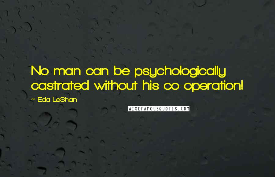 Eda LeShan quotes: No man can be psychologically castrated without his co-operation!
