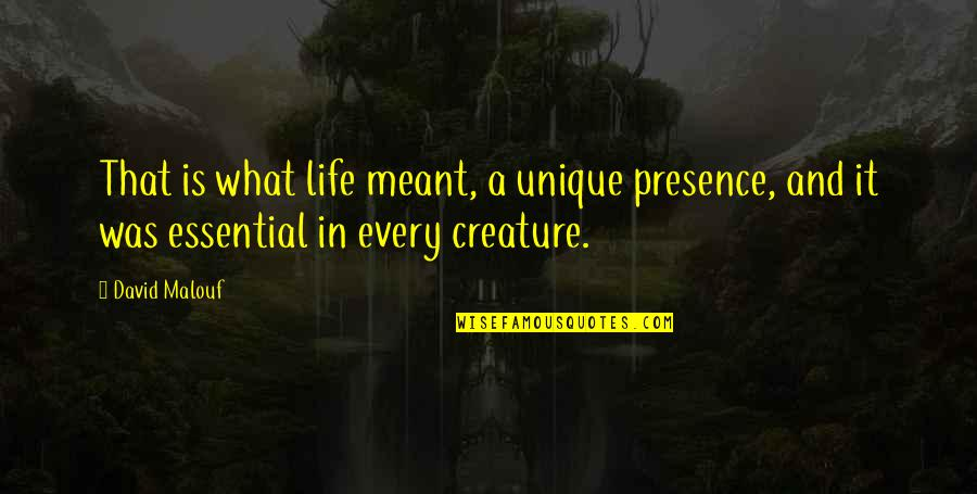 Edden's Quotes By David Malouf: That is what life meant, a unique presence,