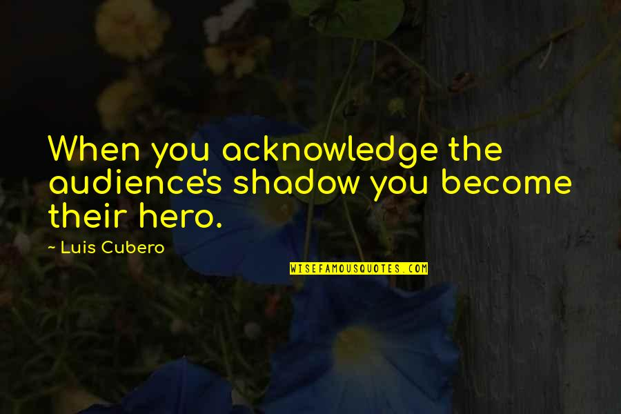 Edden's Quotes By Luis Cubero: When you acknowledge the audience's shadow you become