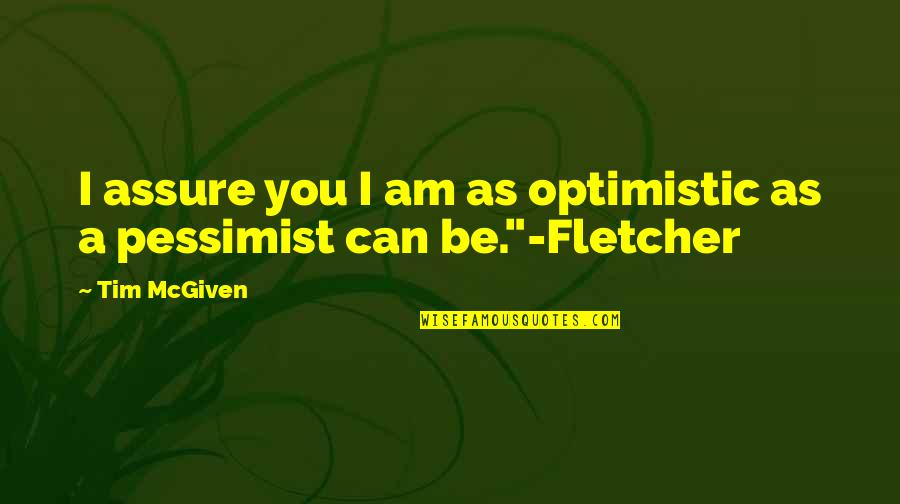Edden's Quotes By Tim McGiven: I assure you I am as optimistic as