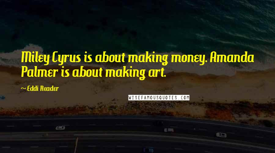 Eddi Reader quotes: Miley Cyrus is about making money. Amanda Palmer is about making art.