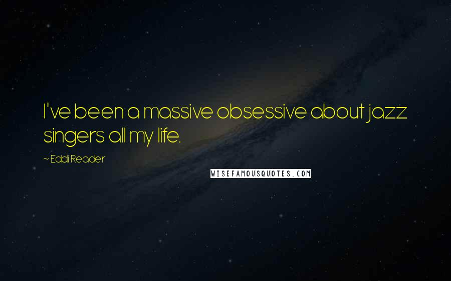 Eddi Reader quotes: I've been a massive obsessive about jazz singers all my life.