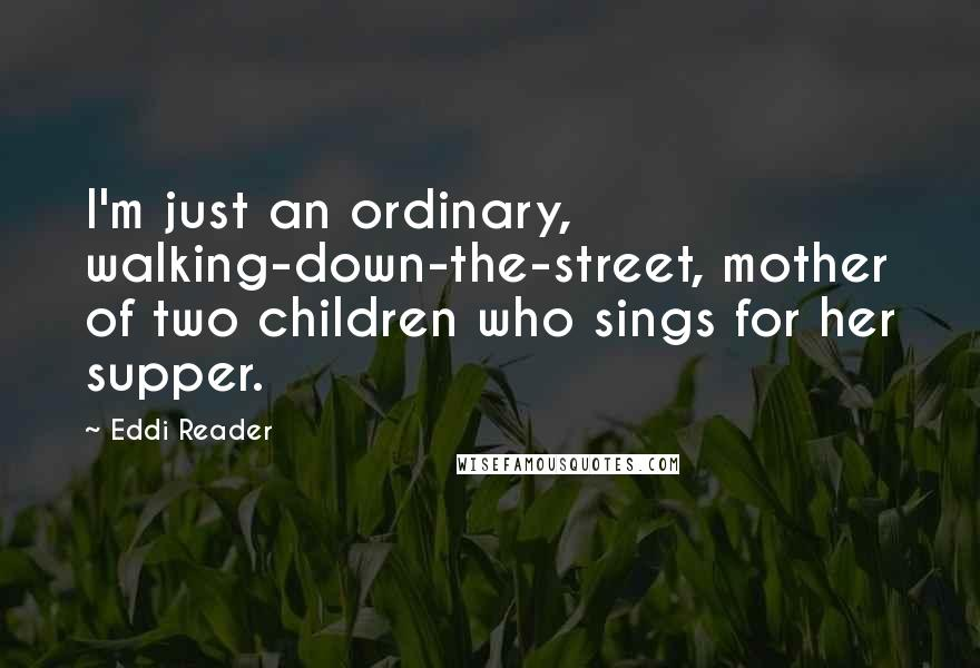 Eddi Reader quotes: I'm just an ordinary, walking-down-the-street, mother of two children who sings for her supper.