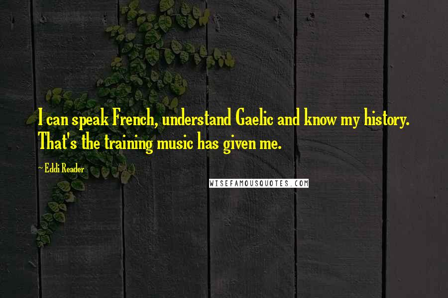 Eddi Reader quotes: I can speak French, understand Gaelic and know my history. That's the training music has given me.