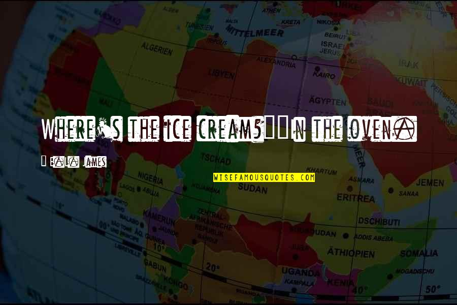 """Eddie Deezen Quotes By E.L. James: Where's the ice cream?""""""""In the oven."""