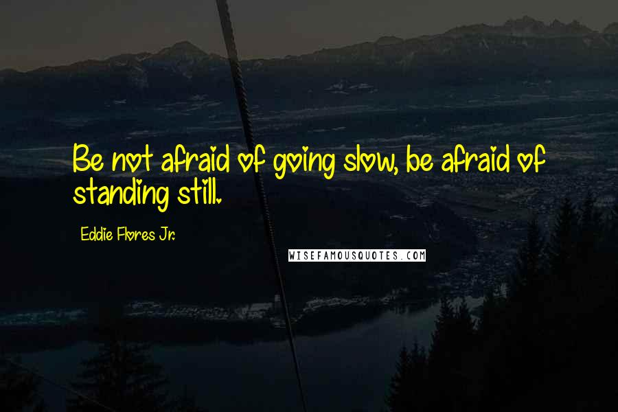 Eddie Flores Jr. quotes: Be not afraid of going slow, be afraid of standing still.