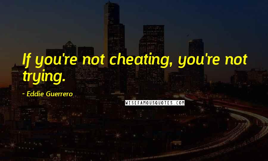 Eddie Guerrero quotes: If you're not cheating, you're not trying.