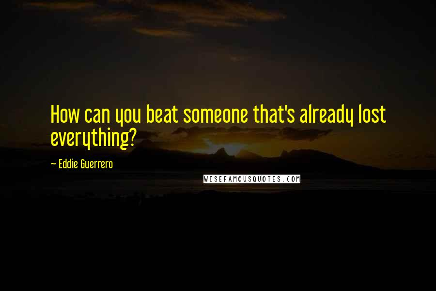 Eddie Guerrero quotes: How can you beat someone that's already lost everything?