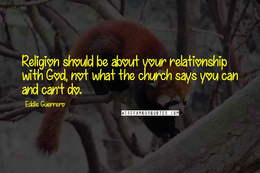 Eddie Guerrero quotes: Religion should be about your relationship with God, not what the church says you can and can't do.
