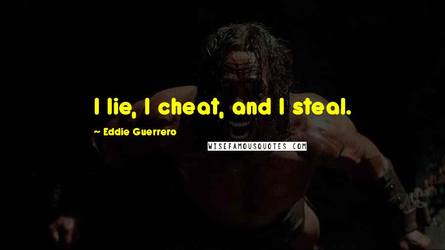 Eddie Guerrero quotes: I lie, I cheat, and I steal.