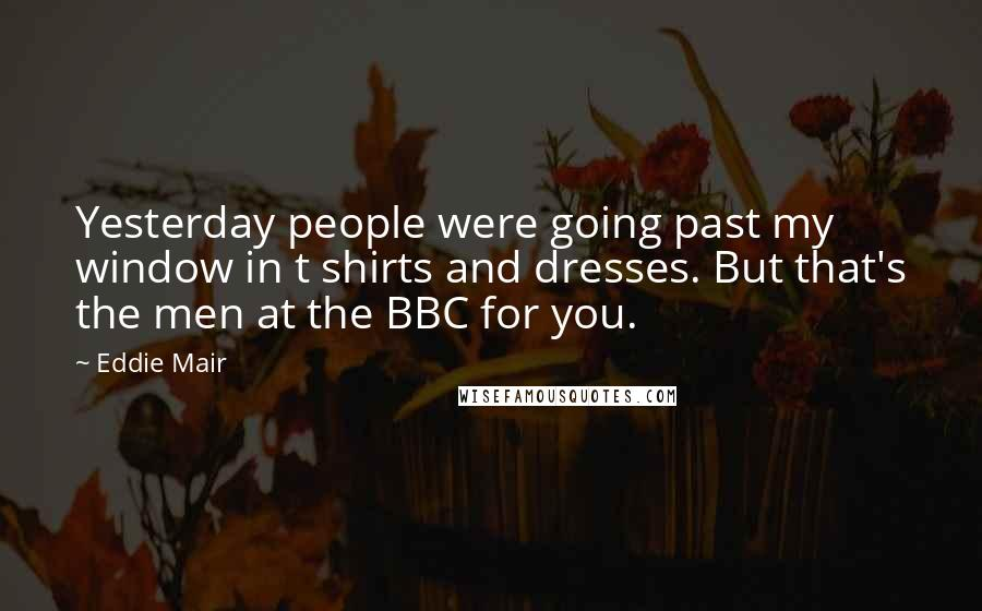 Eddie Mair quotes: Yesterday people were going past my window in t shirts and dresses. But that's the men at the BBC for you.