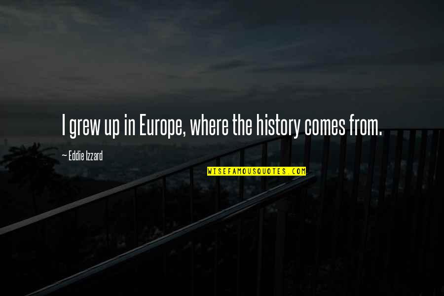 Eddie O'sullivan Funny Quotes By Eddie Izzard: I grew up in Europe, where the history