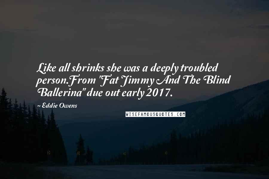 "Eddie Owens quotes: Like all shrinks she was a deeply troubled person.From ""Fat Jimmy And The Blind Ballerina"" due out early 2017."