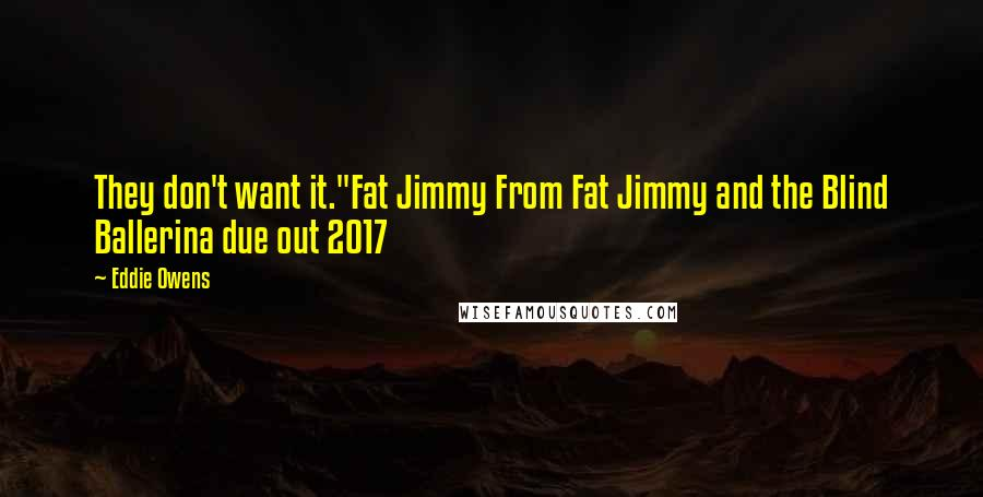 "Eddie Owens quotes: They don't want it.""Fat Jimmy From Fat Jimmy and the Blind Ballerina due out 2017"