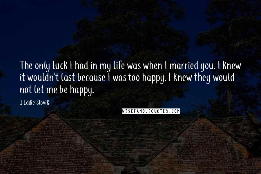 Eddie Slovik quotes: The only luck I had in my life was when I married you. I knew it wouldn't last because I was too happy. I knew they would not let me