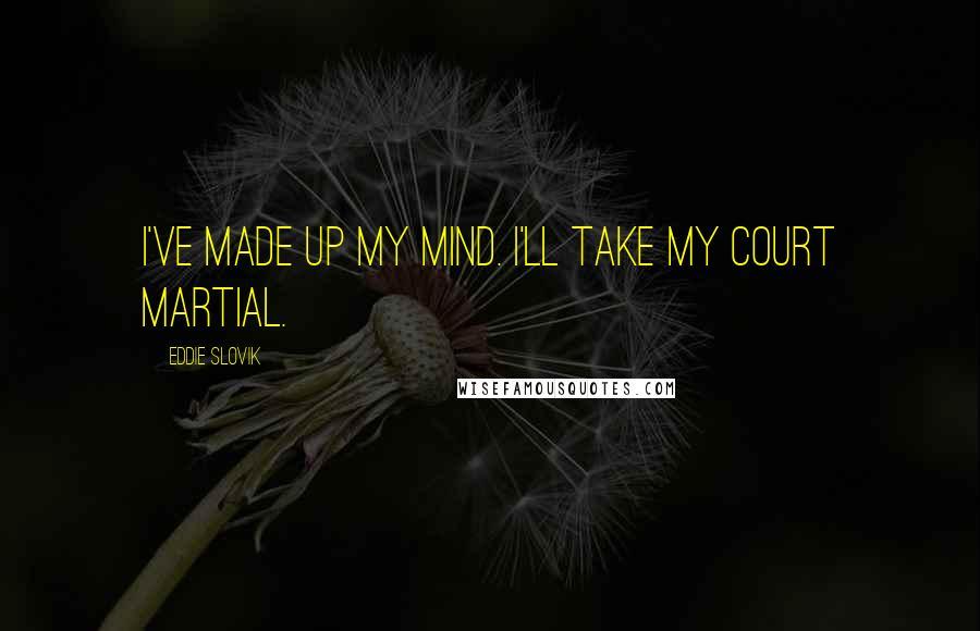 Eddie Slovik quotes: I've made up my mind. I'll take my court martial.