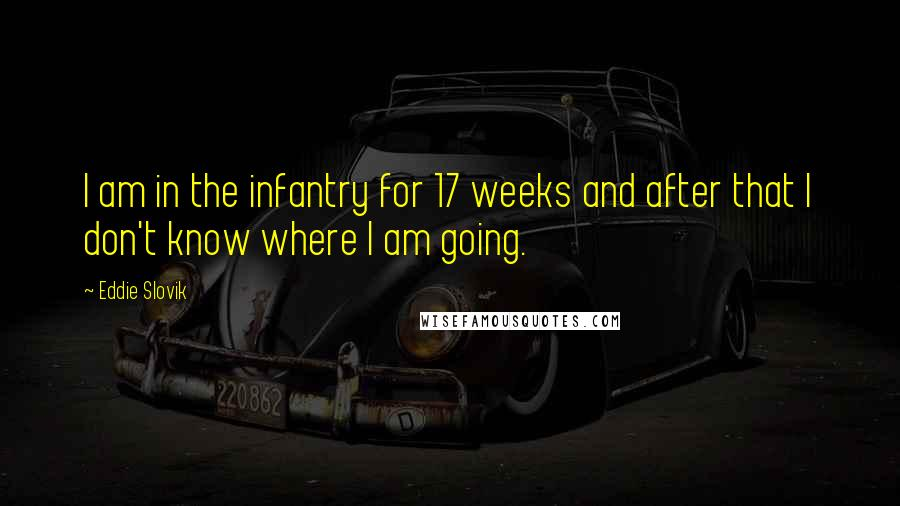 Eddie Slovik quotes: I am in the infantry for 17 weeks and after that I don't know where I am going.