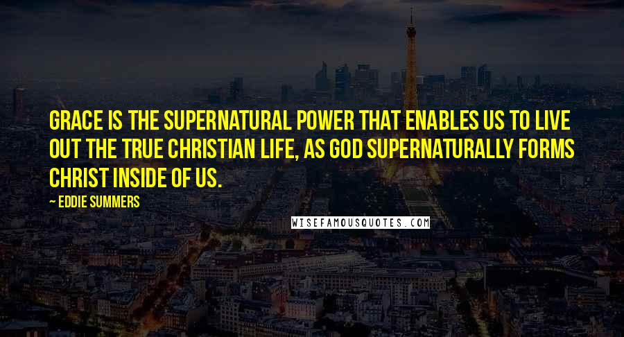 Eddie Summers quotes: Grace is the supernatural power that enables us to live out the true Christian life, as God supernaturally forms Christ inside of us.