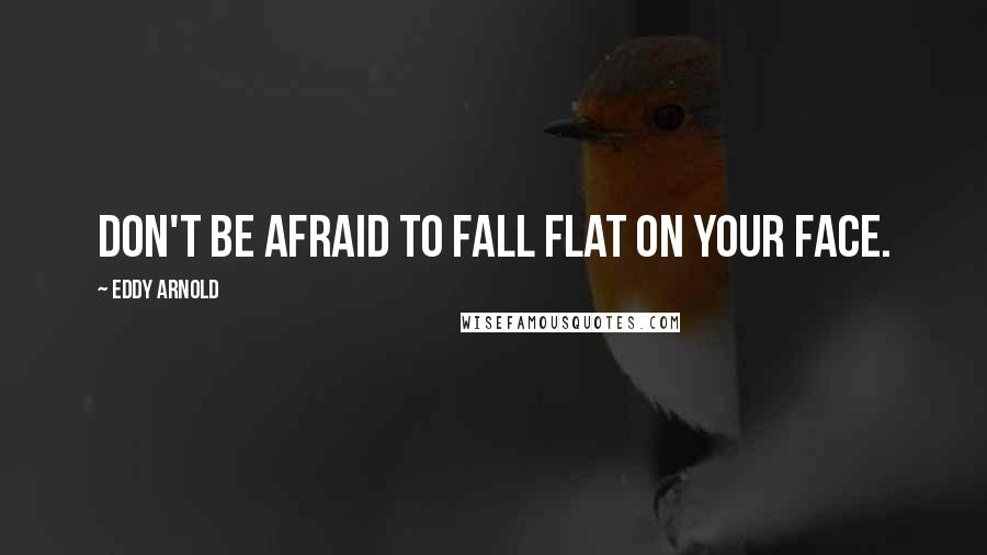 Eddy Arnold quotes: Don't be afraid to fall flat on your face.