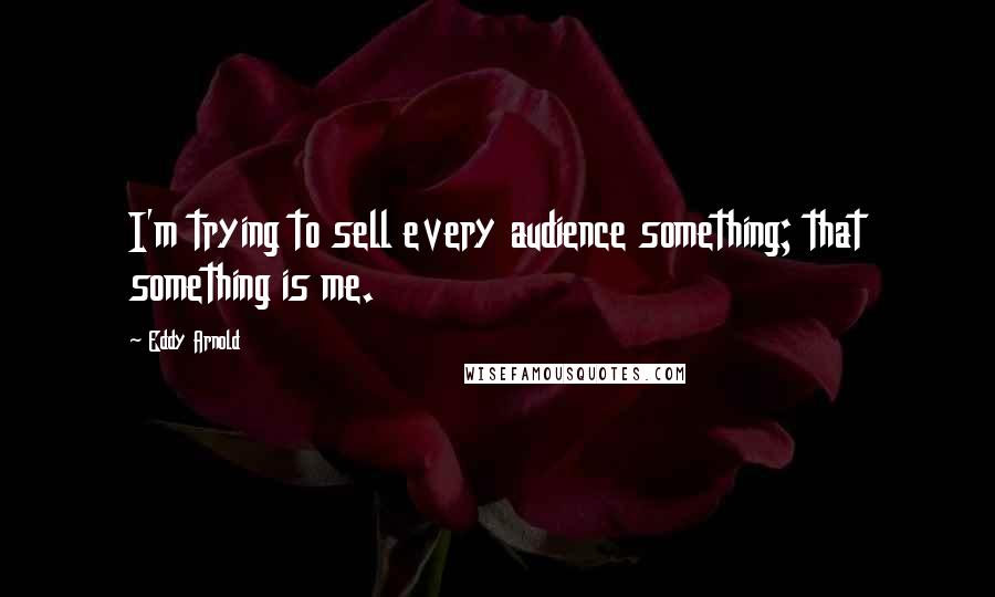 Eddy Arnold quotes: I'm trying to sell every audience something; that something is me.