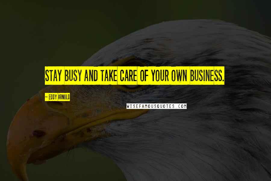 Eddy Arnold quotes: Stay busy and take care of your own business.