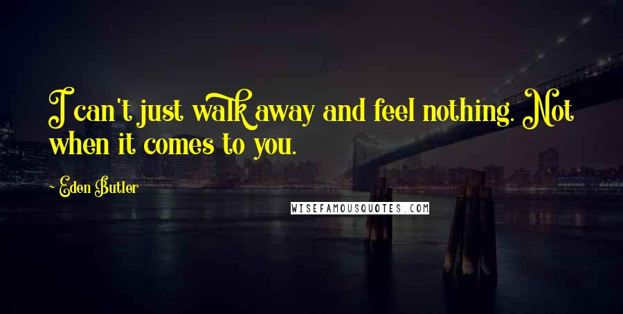 Eden Butler quotes: I can't just walk away and feel nothing. Not when it comes to you.