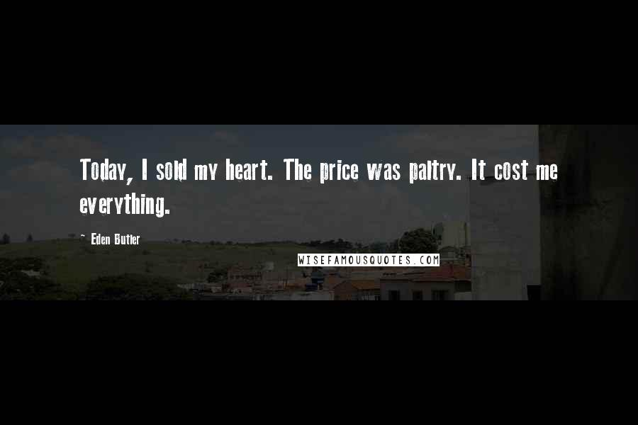 Eden Butler quotes: Today, I sold my heart. The price was paltry. It cost me everything.
